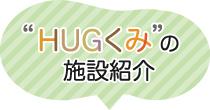 HUGくみの施設紹介